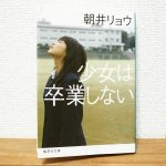 朝井リョウ「少女は卒業しない」感想レビュー 何も無い日常が一番大切だったんだ